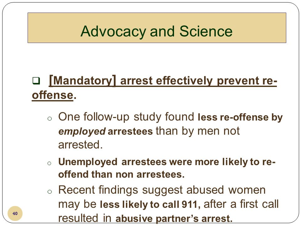 4/8/2011 Advocacy and Science. [Mandatory] arrest effectively prevent re-offense.